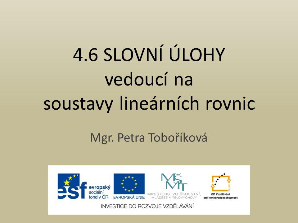 4.6 SLOVNÍ ÚLOHY vedoucí na soustavy lineárních rovnic Mgr. Petra Toboříková