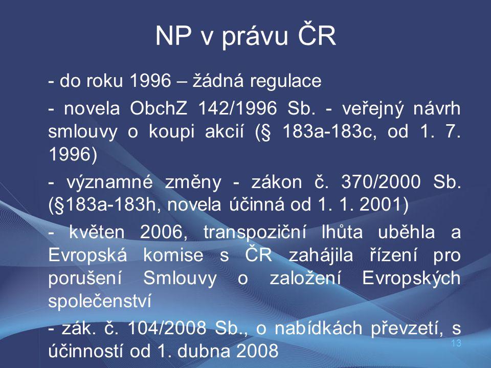 13 NP v právu ČR - do roku 1996 – žádná regulace - novela ObchZ 142/1996 Sb. - veřejný návrh smlouvy o koupi akcií (§ 183a-183c, od 1. 7. 1996) - význ