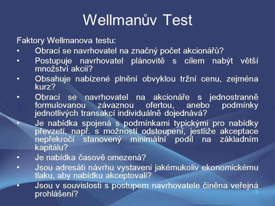 16 Wellmanův Test Faktory Wellmanova testu: Obrací se navrhovatel na značný počet akcionářů? Postupuje navrhovatel plánovitě s cílem nabýt větší množs