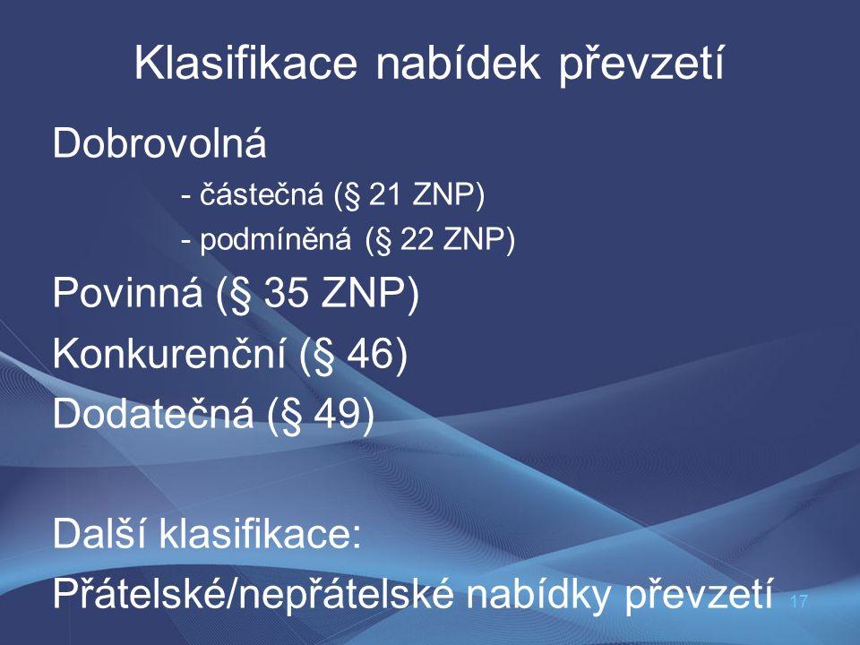 17 Klasifikace nabídek převzetí Dobrovolná - částečná (§ 21 ZNP) - podmíněná (§ 22 ZNP) Povinná (§ 35 ZNP) Konkurenční (§ 46) Dodatečná (§ 49) Další k