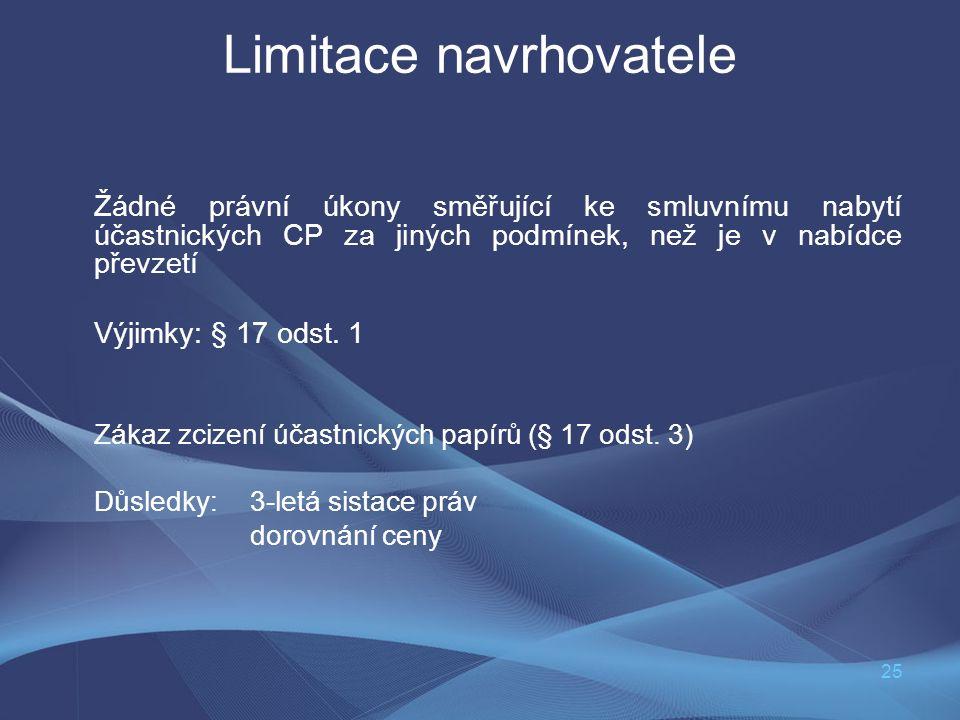 25 Limitace navrhovatele Žádné právní úkony směřující ke smluvnímu nabytí účastnických CP za jiných podmínek, než je v nabídce převzetí Výjimky: § 17