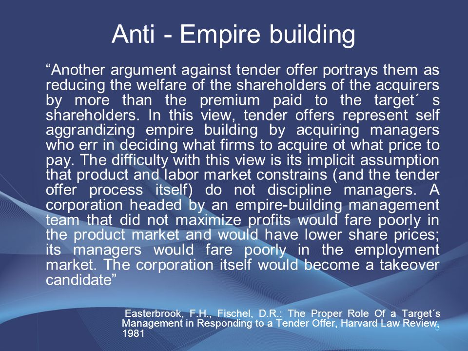 5 Anti - Empire building Another argument against tender offer portrays them as reducing the welfare of the shareholders of the acquirers by more than the premium paid to the target´ s shareholders.