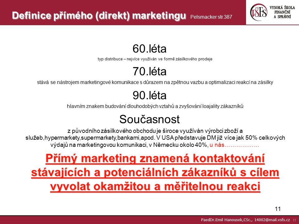 10 PaedDr.Emil Hanousek,CSc., 14002@mail.vsfs.cz :: Reklama (adverstising) – využívá masová média Přímý marketing (direct marketing) – využívá různá média s prioritou okamžité zpětné vazby Podpora prodeje (sales promotion) – aktivity bez účasti masových médií Práce s veřejností (public relations) – firemní prezentace Sponzorování (sponzoring) – přispívání různým subjektům Komunikační typy marketingových komunikací