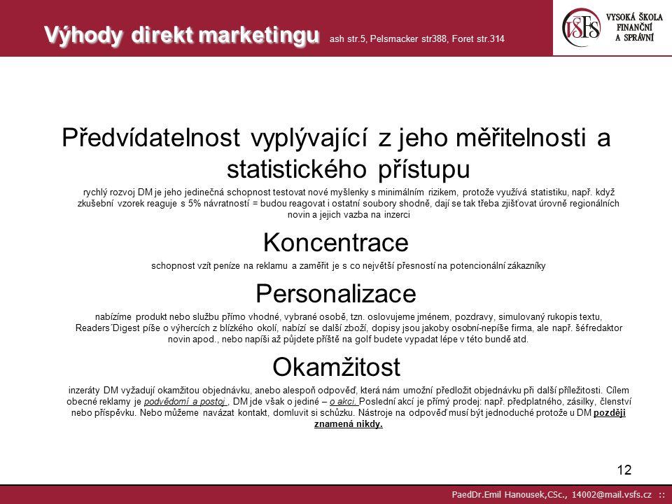 11 PaedDr.Emil Hanousek,CSc., 14002@mail.vsfs.cz :: 60.léta typ distribuce – nejvíce využíván ve formě zásilkového prodeje 70.léta stává se nástrojem marketingové komunikace s důrazem na zpětnou vazbu a optimalizaci reakcí na zásilky 90.léta hlavním znakem budování dlouhodobých vztahů a zvyšování loajality zákazníků Současnost z původního zásilkového obchodu je široce využíván výrobci zboží a služeb,hypermarkety,supermarkety,bankami,apod.