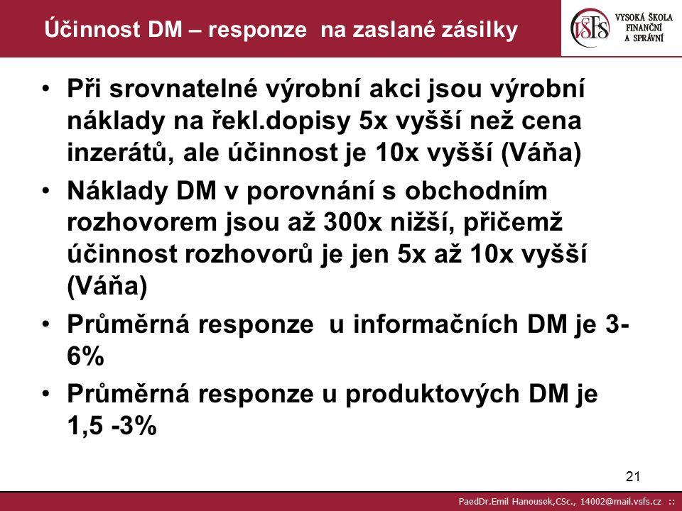 20 PaedDr.Emil Hanousek,CSc., 14002@mail.vsfs.cz :: Marketingové memorandum (doporučení pro zvýšení úspěšnosti nabídky zaslané komisím) U základního dokumentu vycházejte z toho, že prochází více stupni kontroly než se dostane tam kam má Rozpočet sestavte tak abyste mohli několikrát oslovit členy komise V maximálně možné míře komunikujte písemně adresně s tituly apod Podle hierarchie osob používejte různou kvalitu tiskovin i obsahu Všem sdělujte, že komunikujete se všemi Dávejte jim najevo jejich důležitost Vždy si uvědomujte, že každý člen komise může sledovat jiný cíl Nemáte-li adresy všech požádejte ty co máte o předání,kontakty apod Než začnete písemně komunikovat ověřte si zda máte vše potřebné v adresách, tj.