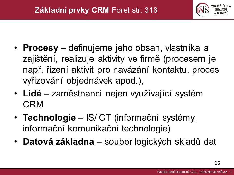 24 PaedDr.Emil Hanousek,CSc., 14002@mail.vsfs.cz :: Technologie CRM musí respektovat následující principy Technologie je prostředkem, který nám pomáhá získávat loajálnější zákazníky, zvyšovat jejich počet a tím obrat každého z nich CRM využívá nástrojů DM (mailing, telemarketing, apod.) Zelené linky v ČR: (M&M 17.4.2001) 1997 – 331; 1998 – 634; 1999 – 1046; 2000 – přes 1700 V Evropě na konci r.2007 je více než 35000 call center s více jak 1,7 mil.operátorů; v USA cca 65000 call center