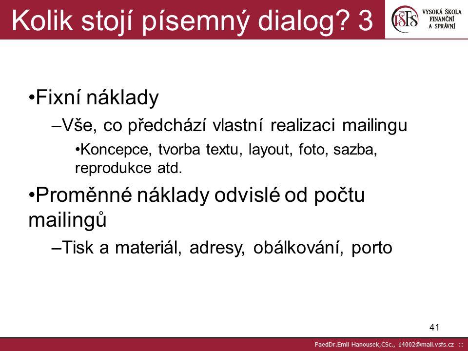 """40 PaedDr.Emil Hanousek,CSc., 14002@mail.vsfs.cz :: Mailing jako prodejce 2 DM – interaktivní kontakt s cílem měřitelné reakce (komunikace, prodej) Písemný dialog (rozhovor) místo osobního rozhovoru (prodejce) Mailing – cílem přiblížit se co nejvíce """"originálu (osobnímu rozhovoru), zároveň co nejvyšší počty v nejkratším čase při co nejnižších nákladech (výdajích)"""