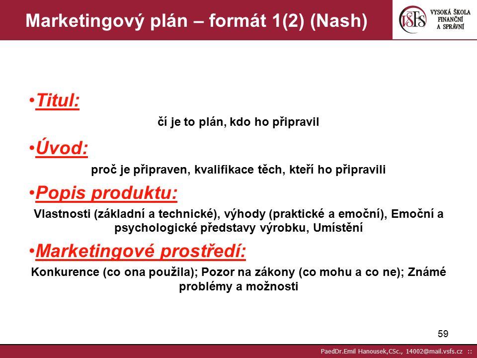 """58 PaedDr.Emil Hanousek,CSc., 14002@mail.vsfs.cz :: Marketingový plán - strategický Strategie = """"využití různých prostředků za účelem dosažení zvoleného cíle Strategie plánování DM má (Nash) čtyři (pět) základní složky (prvků): Produkt produkt podle potřeb zákazníka Nabídka např.změna ceny tučně Média jaké si vyberu (Distribuce) např."""