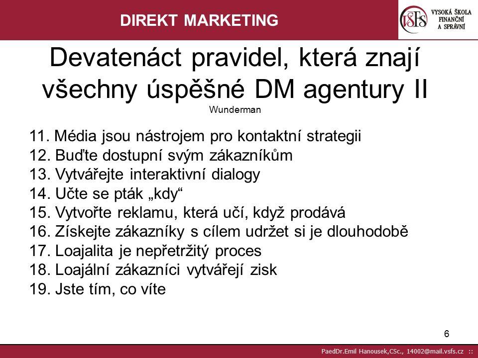 """5 PaedDr.Emil Hanousek,CSc., 14002@mail.vsfs.cz :: 1.Dm je strategií, nikoliv taktikou 2.Hrdinou musí být zákazník, nikoliv produkt 3.Komunikujte s každým stávajícím nebo potenciálním zákazníkem jako s cílovou skupinou o jednom člověku 4.Musíme odpovědět na otázku """"Proč bych měl 5.Změna postojů nestačí-reklama musí změnit chování 6.Další krok:zisková reklama 7.Budujte """"zkušenost se značkou 8.Vytvářejte vztahy 9.Poznejte celoživotní hodnotu každého zákazníka a investujte do ní 10.Ne všichni zájemci o produkt jsou potencionálními zákazníky Devatenáct pravidel, která znají všechny úspěšné DM agentury I Wunderman DIREKT MARKETING"""