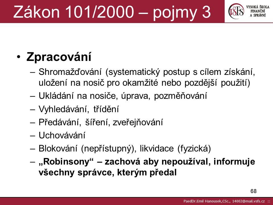 67 PaedDr.Emil Hanousek,CSc., 14002@mail.vsfs.cz :: Zákon 101/2000 – pojmy 2 Správce –Každý subjekt, který určuje účel, prostředky, je zodpovědný Zpracovatel –Písemně smlouvou zmocněný správcem, solidárně zodpovědný (pokud neodmítne pokyn x zákonu) Příklad: –Delvita (zpracovatel Schober) –SHELL (zpracovatel Cortex)