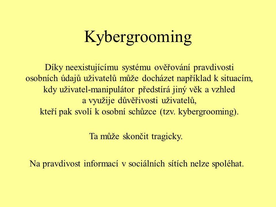 Kybergrooming Díky neexistujícímu systému ověřování pravdivosti osobních údajů uživatelů může docházet například k situacím, kdy uživatel-manipulátor předstírá jiný věk a vzhled a využije důvěřivosti uživatelů, kteří pak svolí k osobní schůzce (tzv.