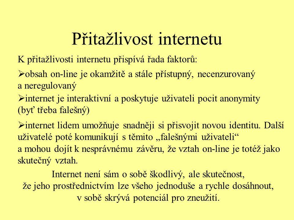 Přitažlivost internetu K přitažlivosti internetu přispívá řada faktorů:  obsah on-line je okamžitě a stále přístupný, necenzurovaný a neregulovaný  internet je interaktivní a poskytuje uživateli pocit anonymity (byť třeba falešný)  internet lidem umožňuje snadněji si přisvojit novou identitu.