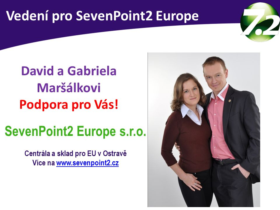 Vedení SevenPoint2 Europe David a Gabriela Maršálkovi Podpora pro Vás! SevenPoint2 Europe s.r.o. Centrála a sklad pro EU v Ostravě Více na www.sevenpo