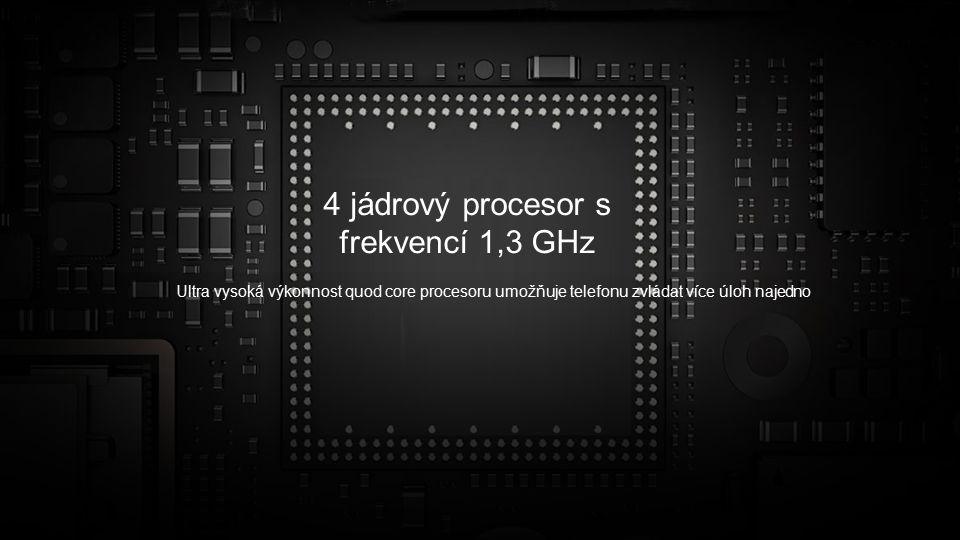 4 jádrový procesor s frekvencí 1,3 GHz Ultra vysoká výkonnost quod core procesoru umožňuje telefonu zvládat více úloh najedno