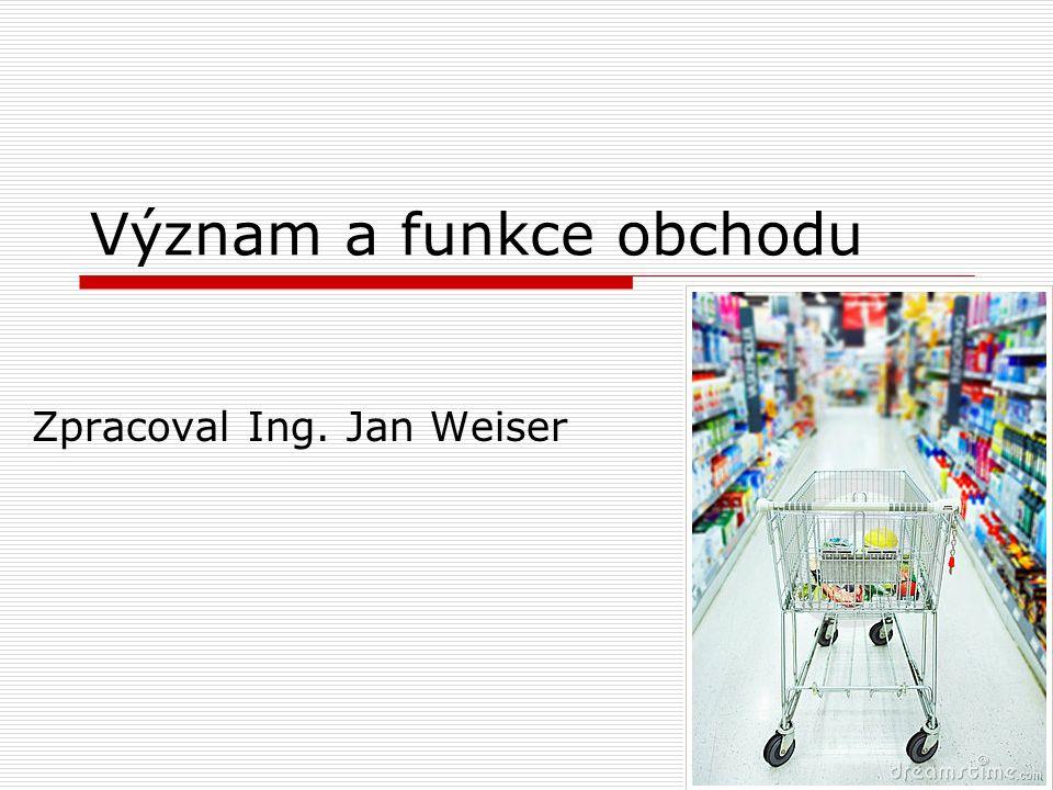 Význam a funkce obchodu Zpracoval Ing. Jan Weiser
