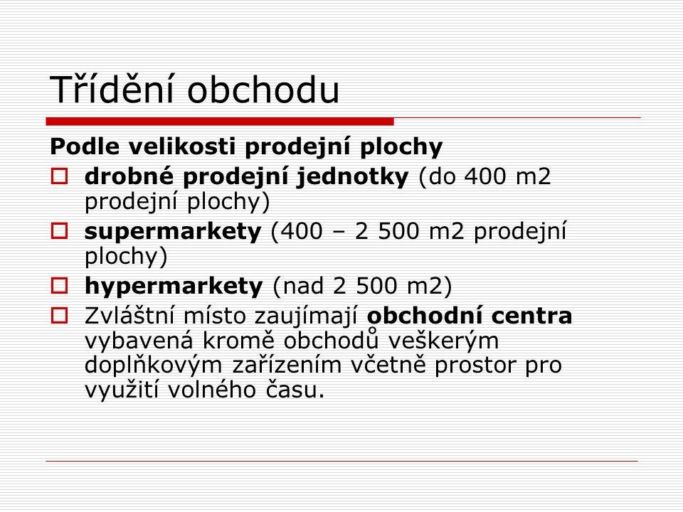 Třídění obchodu Podle velikosti prodejní plochy  drobné prodejní jednotky (do 400 m2 prodejní plochy)  supermarkety (400 – 2 500 m2 prodejní plochy)