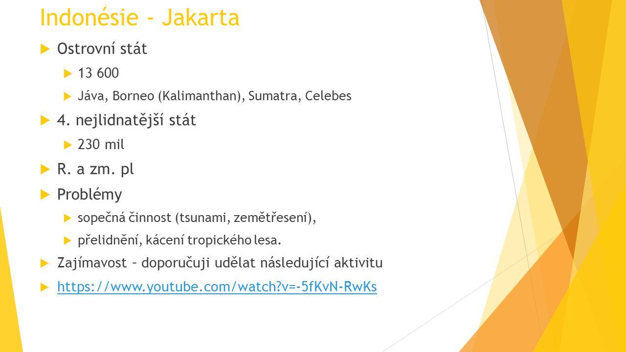 Indonésie - Jakarta  Ostrovní stát  13 600  Jáva, Borneo (Kalimanthan), Sumatra, Celebes  4. nejlidnatější stát  230 mil  R. a zm. pl  Problémy