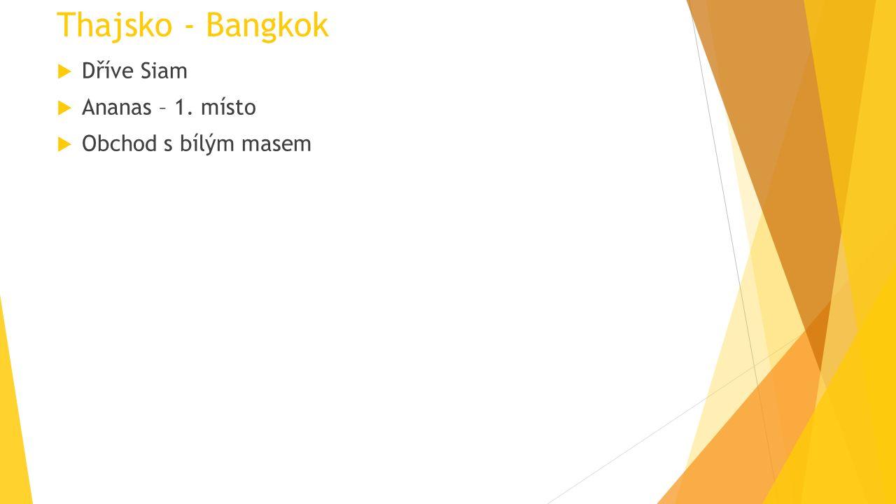 Thajsko - Bangkok  Dříve Siam  Ananas – 1. místo  Obchod s bílým masem