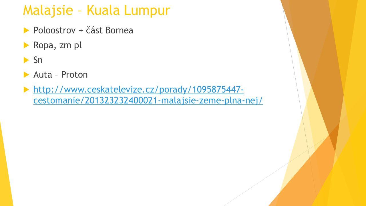 Malajsie – Kuala Lumpur  Poloostrov + část Bornea  Ropa, zm pl  Sn  Auta – Proton  http://www.ceskatelevize.cz/porady/1095875447- cestomanie/2013