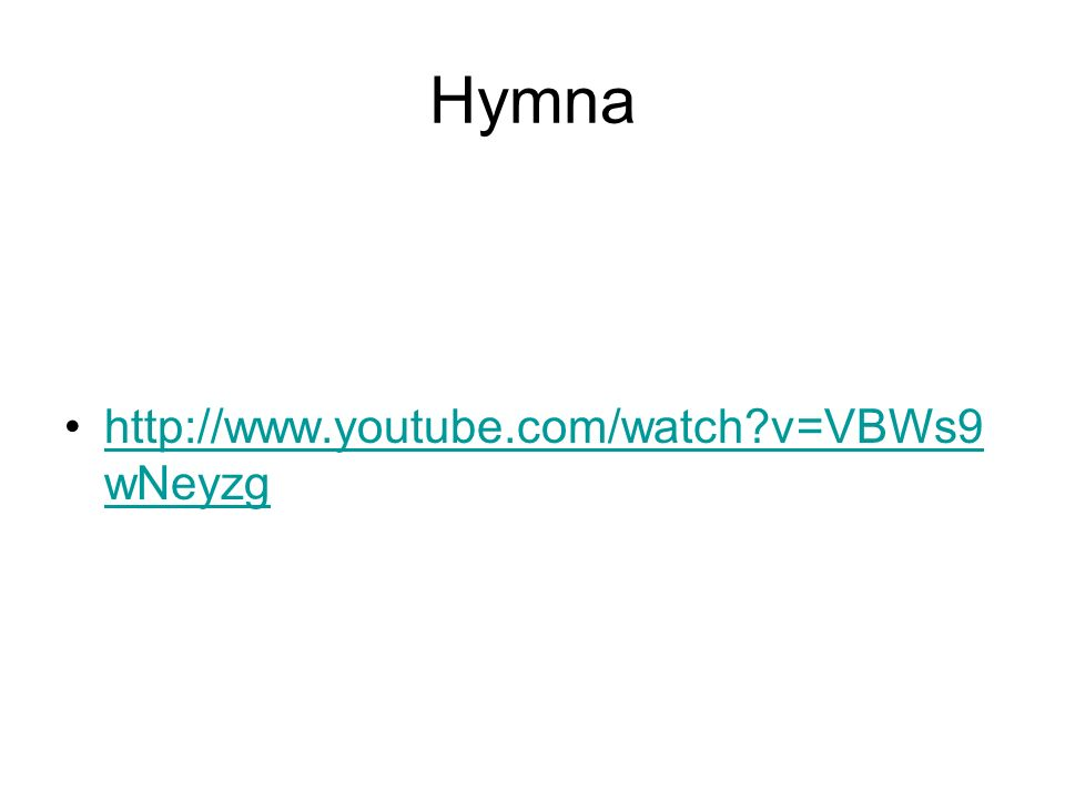 Hymna http://www.youtube.com/watch v=VBWs9 wNeyzghttp://www.youtube.com/watch v=VBWs9 wNeyzg