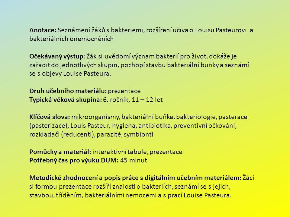 Anotace: Seznámení žáků s bakteriemi, rozšíření učiva o Louisu Pasteurovi a bakteriálních onemocněních Očekávaný výstup : Žák si uvědomí význam bakterií pro život, dokáže je zařadit do jednotlivých skupin, pochopí stavbu bakteriální buňky a seznámí se s objevy Louise Pasteura.
