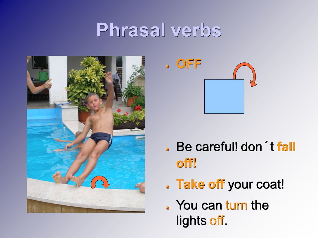 Phrasal verbs OFF Be careful! don´t fall off! Take off your coat! You can turn the lights off.