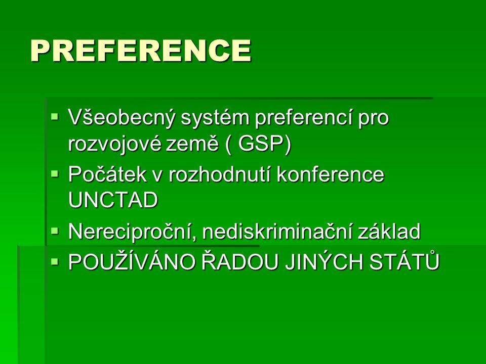 PREFERENCE  Všeobecný systém preferencí pro rozvojové země ( GSP)  Počátek v rozhodnutí konference UNCTAD  Nereciproční, nediskriminační základ  P