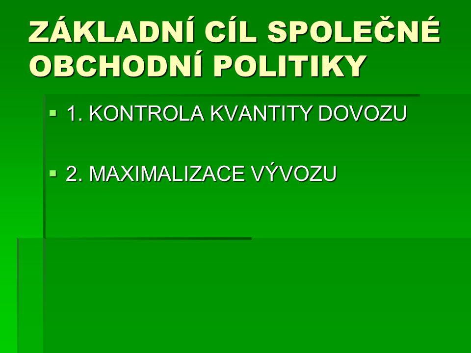 ZÁKLADNÍ CÍL SPOLEČNÉ OBCHODNÍ POLITIKY  1. KONTROLA KVANTITY DOVOZU  2. MAXIMALIZACE VÝVOZU