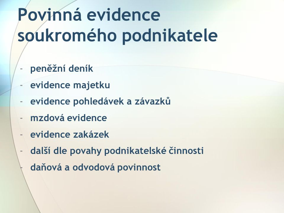 Povinná evidence soukromého podnikatele -peněžní deník -evidence majetku -evidence pohledávek a závazků -mzdová evidence -evidence zakázek -další dle povahy podnikatelské činnosti -daňová a odvodová povinnost