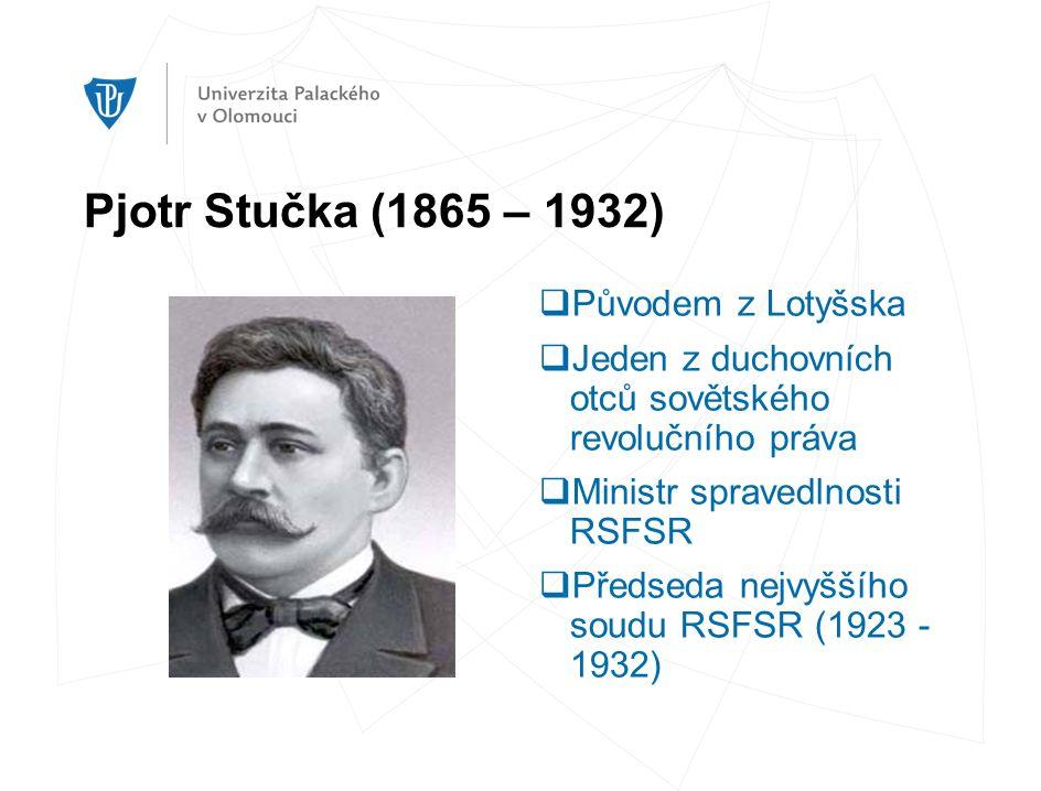 Pjotr Stučka (1865 – 1932)  Původem z Lotyšska  Jeden z duchovních otců sovětského revolučního práva  Ministr spravedlnosti RSFSR  Předseda nejvyššího soudu RSFSR (1923 - 1932)