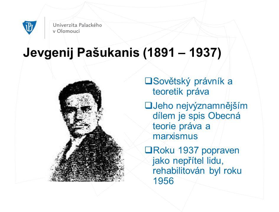 Jevgenij Pašukanis (1891 – 1937)  Sovětský právník a teoretik práva  Jeho nejvýznamnějším dílem je spis Obecná teorie práva a marxismus  Roku 1937 popraven jako nepřítel lidu, rehabilitován byl roku 1956