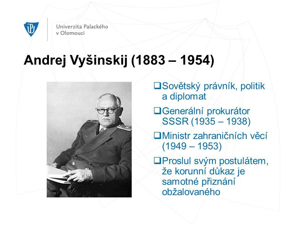 Andrej Vyšinskij (1883 – 1954)  Sovětský právník, politik a diplomat  Generální prokurátor SSSR (1935 – 1938)  Ministr zahraničních věcí (1949 – 1953)  Proslul svým postulátem, že korunní důkaz je samotné přiznání obžalovaného