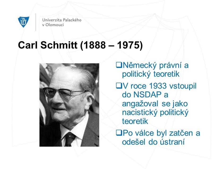 Carl Schmitt (1888 – 1975)  Německý právní a politický teoretik  V roce 1933 vstoupil do NSDAP a angažoval se jako nacistický politický teoretik  Po válce byl zatčen a odešel do ústraní