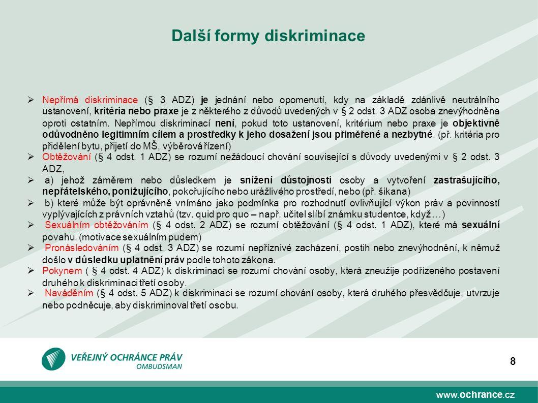 www.ochrance.cz 8 Další formy diskriminace  Nepřímá diskriminace (§ 3 ADZ) je jednání nebo opomenutí, kdy na základě zdánlivě neutrálního ustanovení, kritéria nebo praxe je z některého z důvodů uvedených v § 2 odst.