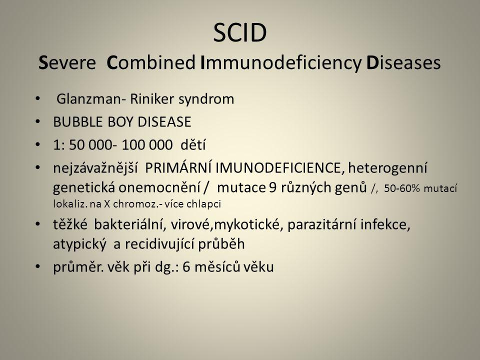 SCID Severe Combined Immunodeficiency Diseases Glanzman- Riniker syndrom BUBBLE BOY DISEASE 1: 50 000- 100 000 dětí nejzávažnější PRIMÁRNÍ IMUNODEFICIENCE, heterogenní genetická onemocnění / mutace 9 různých genů /, 50-60% mutací lokaliz.