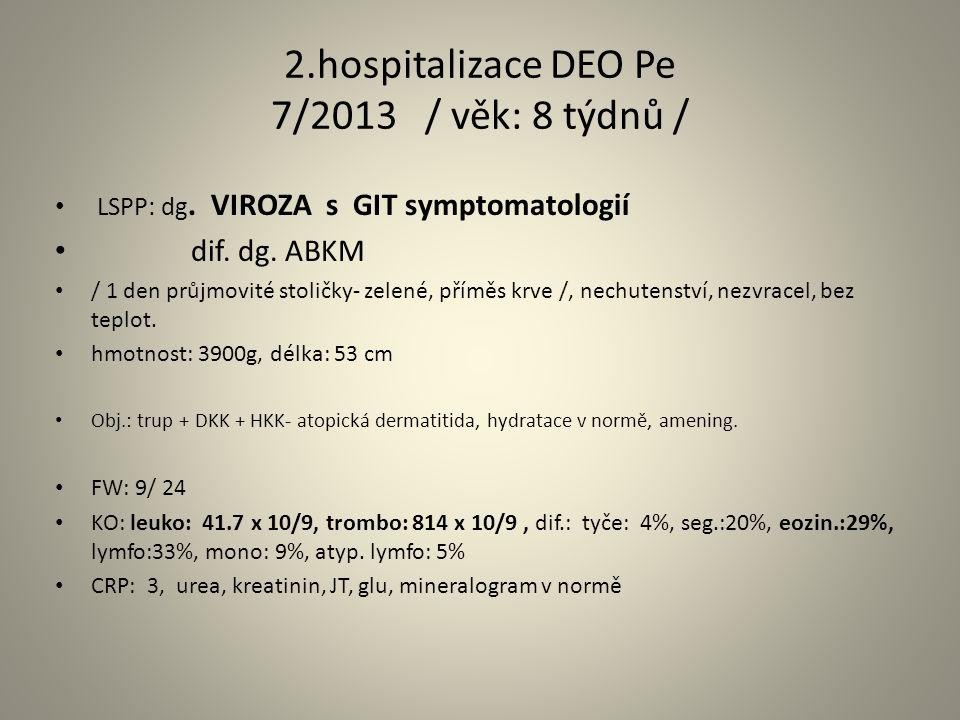 2.hospitalizace DEO Pe 7/2013 / věk: 8 týdnů / LSPP: dg. VIROZA s GIT symptomatologií dif. dg. ABKM / 1 den průjmovité stoličky- zelené, příměs krve /