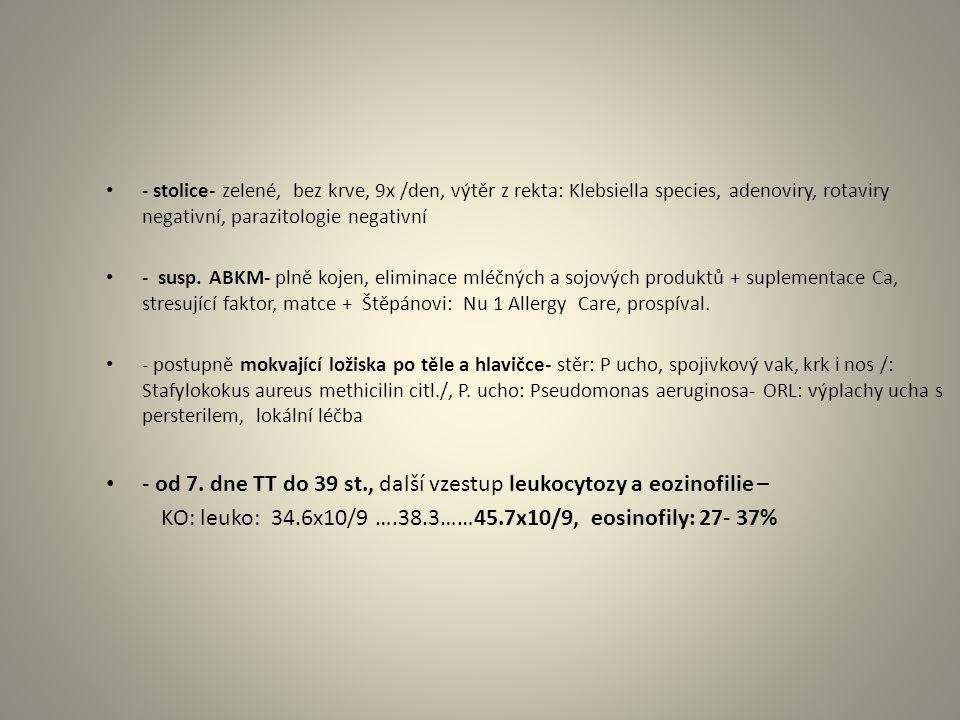 - stolice- zelené, bez krve, 9x /den, výtěr z rekta: Klebsiella species, adenoviry, rotaviry negativní, parazitologie negativní - susp.