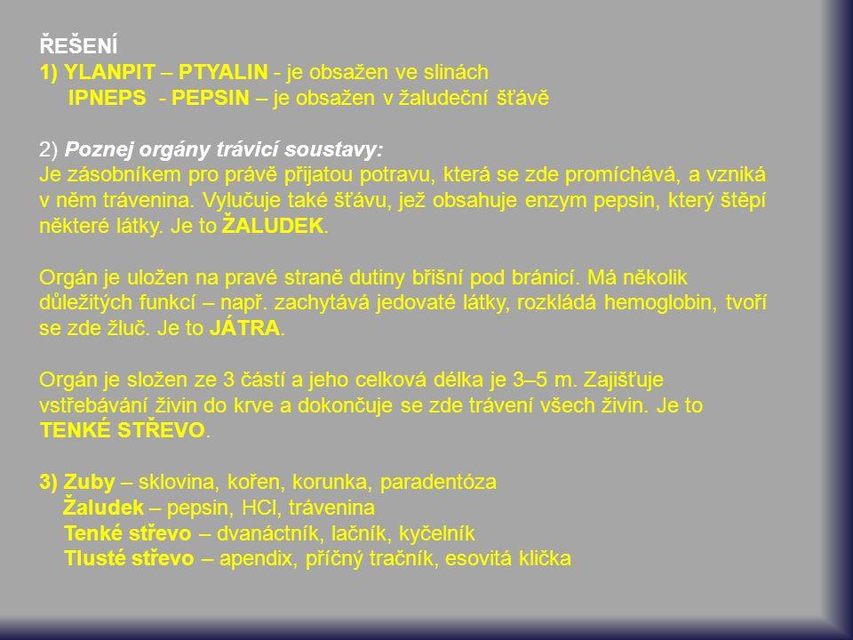 ŘEŠENÍ 1) YLANPIT – PTYALIN - je obsažen ve slinách IPNEPS - PEPSIN – je obsažen v žaludeční šťávě 2) Poznej orgány trávicí soustavy: Je zásobníkem pro právě přijatou potravu, která se zde promíchává, a vzniká v něm trávenina.