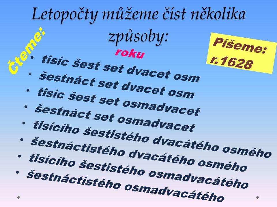 Letopočty můžeme číst několika způsoby: roku tisíc šest set dvacet osm šestnáct set dvacet osm tisíc šest set osmadvacet šestnáct set osmadvacet tisícího šestistého dvacátého osmého šestnáctistého dvacátého osmého tisícího šestistého osmadvacátého šestnáctistého osmadvacátého Píšeme: r.1628 Čteme: