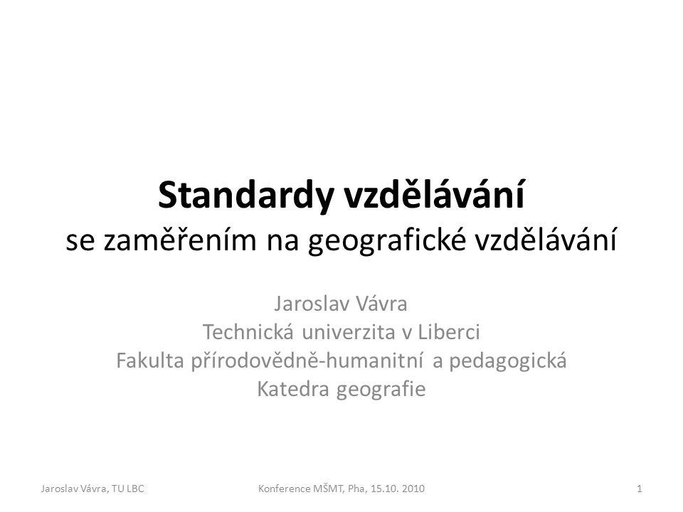 Standardy vzdělávání se zaměřením na geografické vzdělávání Jaroslav Vávra Technická univerzita v Liberci Fakulta přírodovědně-humanitní a pedagogická Katedra geografie Konference MŠMT, Pha, 15.10.