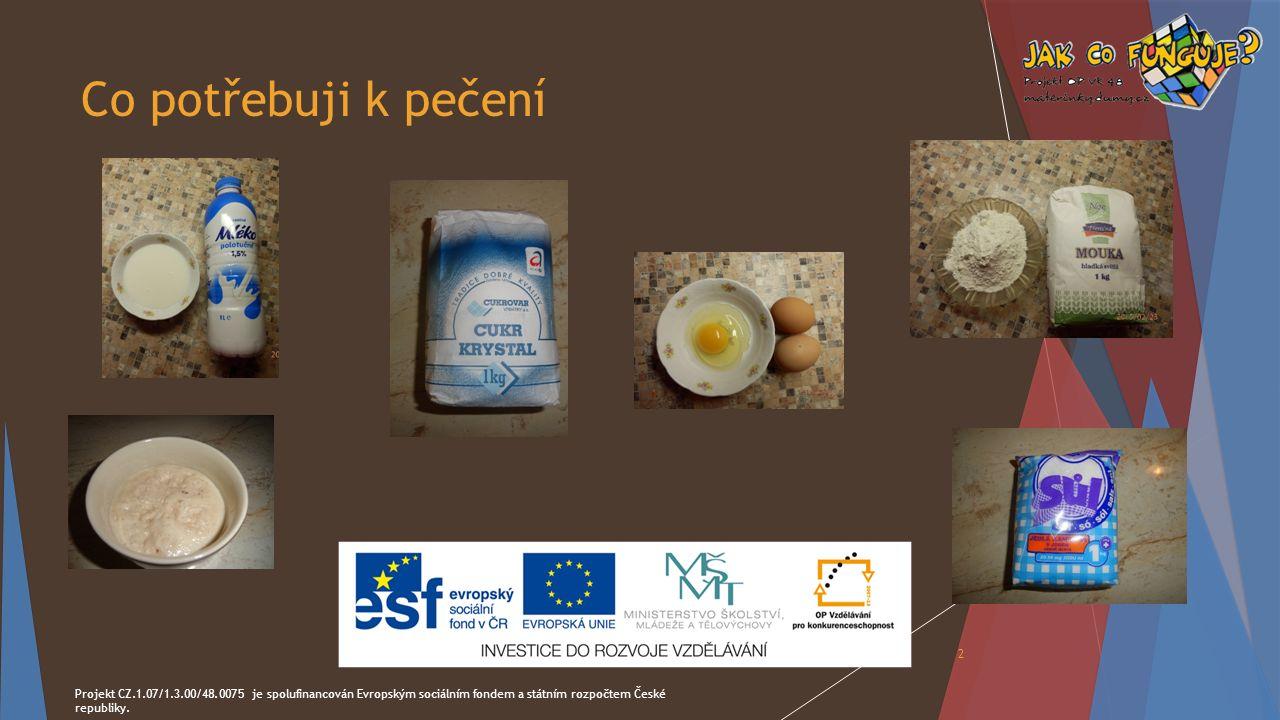 Co potřebuji k pečení Projekt CZ.1.07/1.3.00/48.0075 je spolufinancován Evropským sociálním fondem a státním rozpočtem České republiky. 2