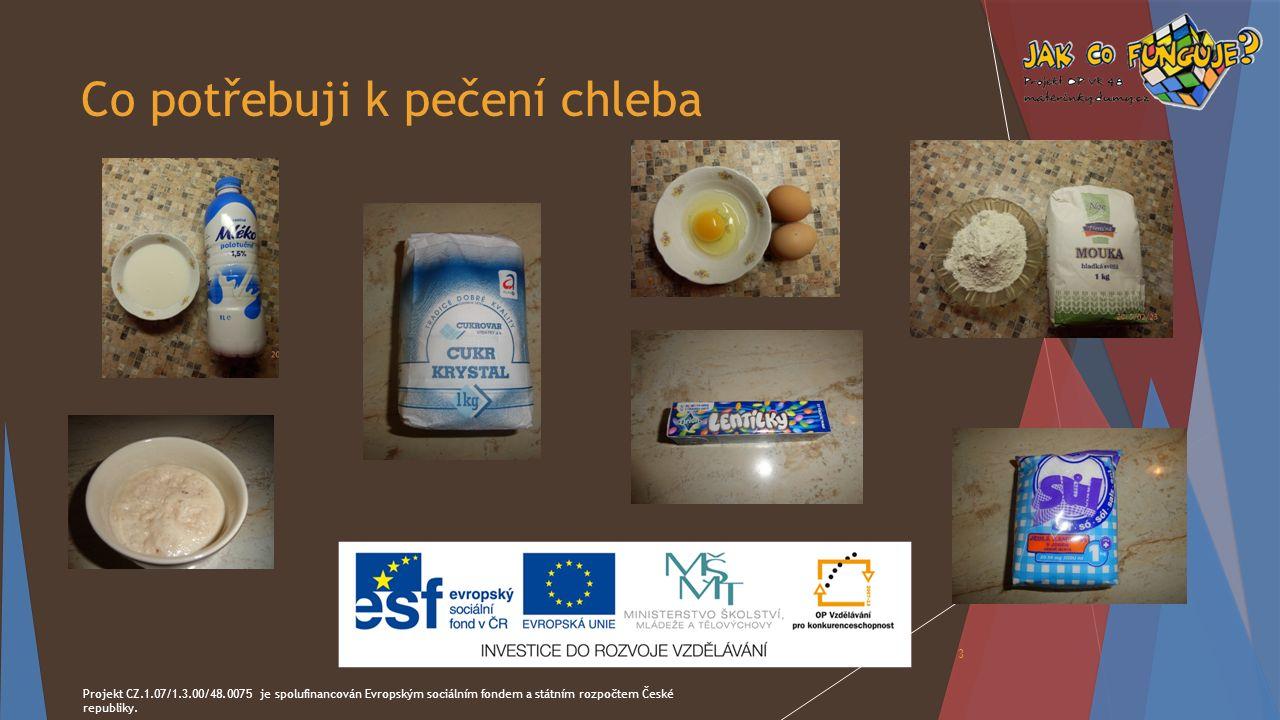 Co potřebuji k pečení chleba Projekt CZ.1.07/1.3.00/48.0075 je spolufinancován Evropským sociálním fondem a státním rozpočtem České republiky. 3