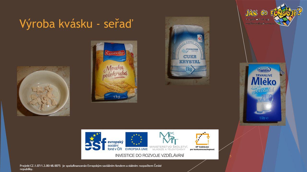 Výroba kvásku - seřaď Projekt CZ.1.07/1.3.00/48.0075 je spolufinancován Evropským sociálním fondem a státním rozpočtem České republiky. 5