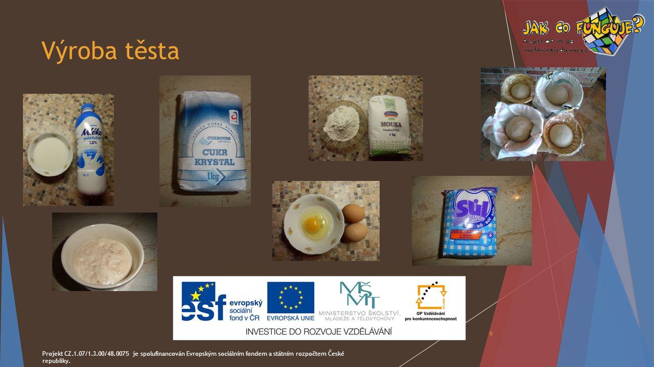 Výroba těsta Projekt CZ.1.07/1.3.00/48.0075 je spolufinancován Evropským sociálním fondem a státním rozpočtem České republiky. 6