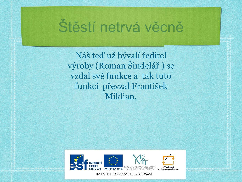 Štěstí netrvá věcně Náš teď už bývalí ředitel výroby (Roman Šindelář ) se vzdal své funkce a tak tuto funkci převzal František Miklian.