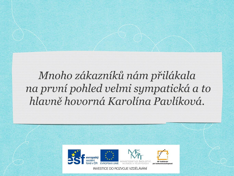 Mnoho zákazníků nám přilákala na první pohled velmi sympatická a to hlavně hovorná Karolína Pavlíková.