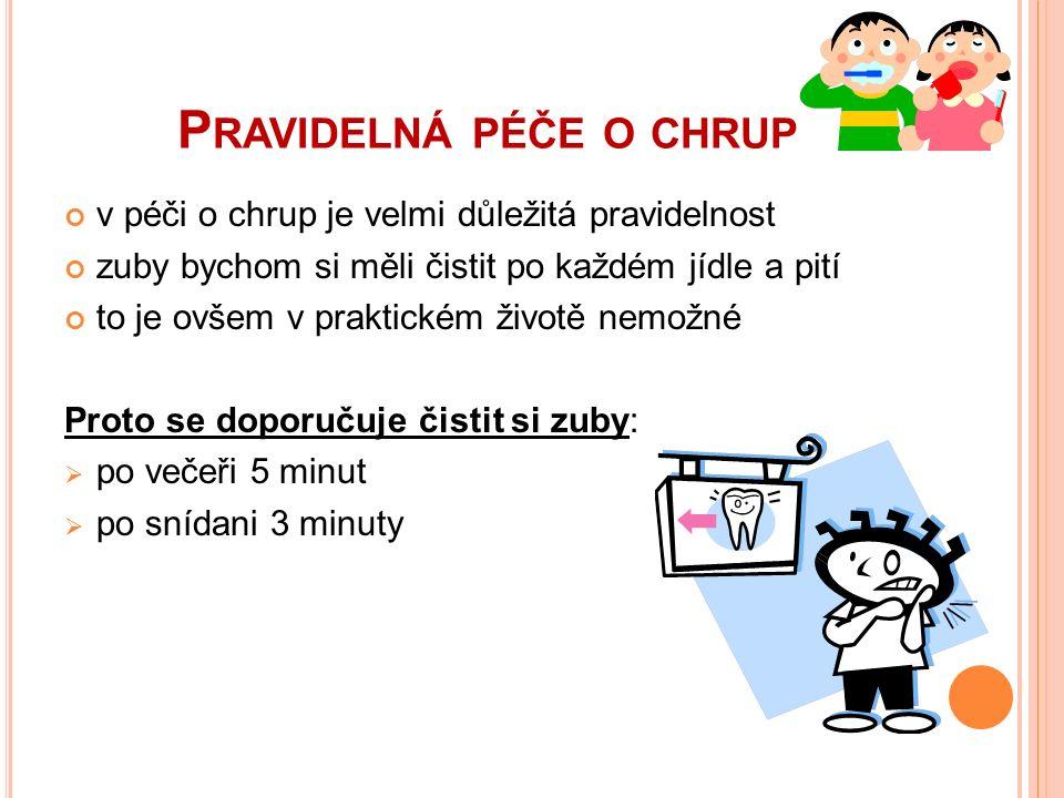 P RAVIDELNÁ PÉČE O CHRUP v péči o chrup je velmi důležitá pravidelnost zuby bychom si měli čistit po každém jídle a pití to je ovšem v praktickém životě nemožné Proto se doporučuje čistit si zuby:  po večeři 5 minut  po snídani 3 minuty