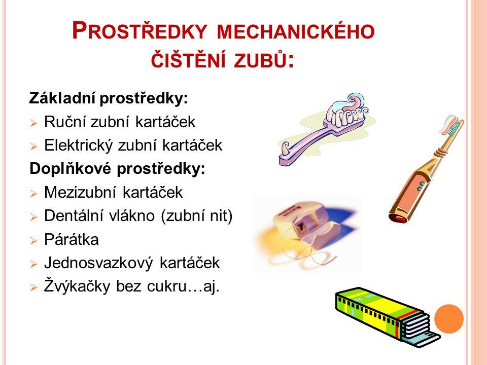 P ROSTŘEDKY MECHANICKÉHO ČIŠTĚNÍ ZUBŮ : Základní prostředky:  Ruční zubní kartáček  Elektrický zubní kartáček Doplňkové prostředky:  Mezizubní kartáček  Dentální vlákno (zubní nit)  Párátka  Jednosvazkový kartáček  Žvýkačky bez cukru…aj.