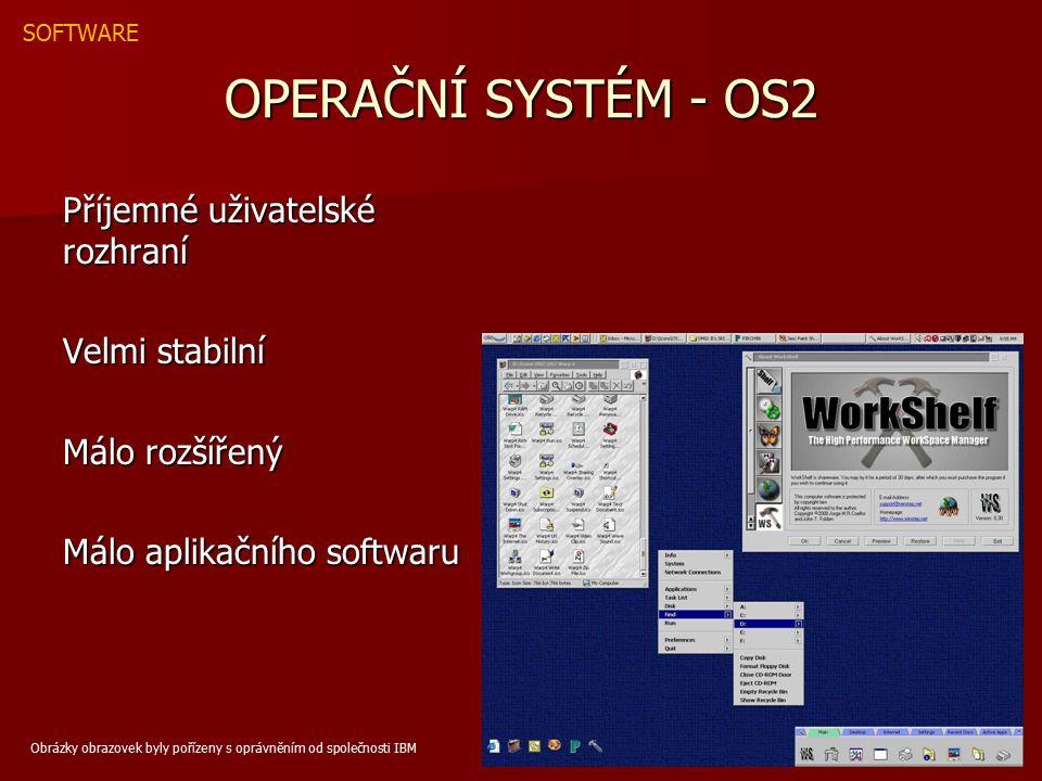 OPERAČNÍ SYSTÉM - OS2 Příjemné uživatelské rozhraní Velmi stabilní Málo rozšířený Málo aplikačního softwaru SOFTWARE Obrázky obrazovek byly pořízeny s oprávněním od společnosti IBM