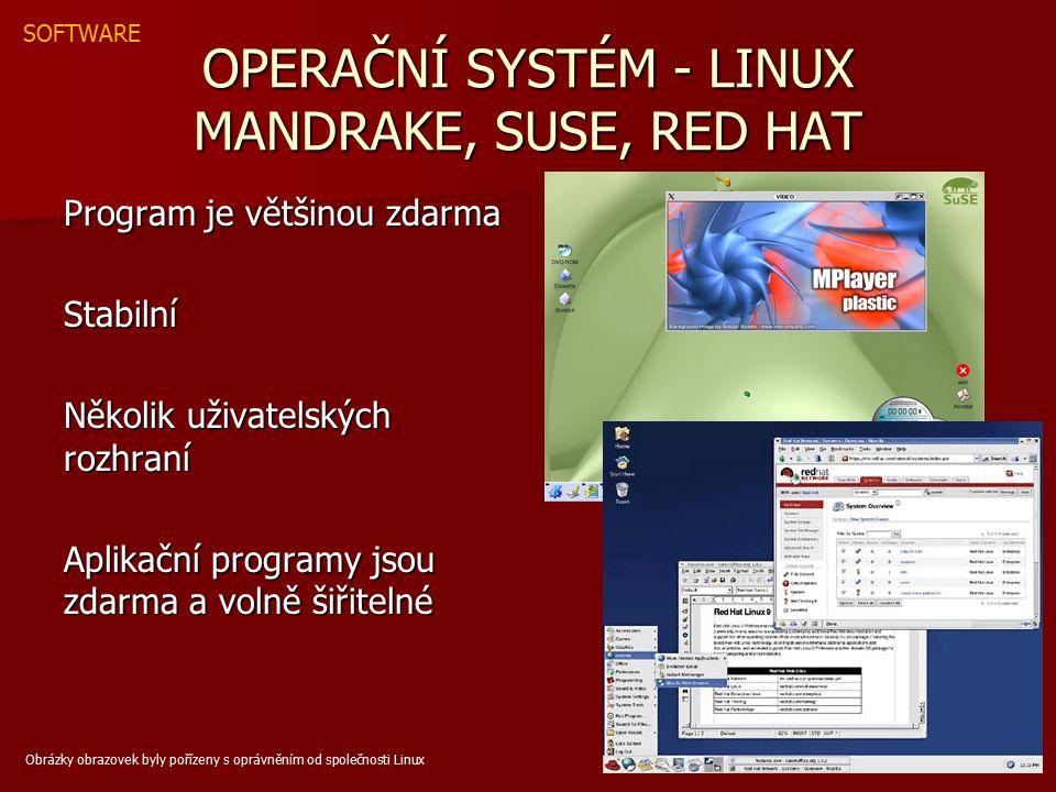 OPERAČNÍ SYSTÉM - LINUX MANDRAKE, SUSE, RED HAT Program je většinou zdarma Stabilní Několik uživatelských rozhraní Aplikační programy jsou zdarma a volně šiřitelné SOFTWARE Obrázky obrazovek byly pořízeny s oprávněním od společnosti Linux